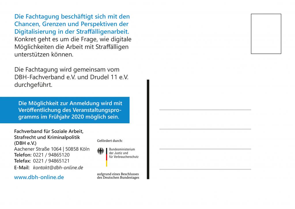 """Das Bild zeigt die Rückseite des Flyers, die als Postkarte gestaltet ist. Zu lesen ist: """"Die Fachtagung beschäftigt sich mit den Chancen, Grenzen und Perspektiven der Digitalisierung in der Straffälligenarbeit. Konkret geht es um die Frage, wie digitale Möglichkeiten die Arbeit mit Straffälligen unterstützen können.  Die Fachtagung wird gemeinsam vom DBH-Fachverband e.V. und Drudel 11 e.V. durchgeführt.""""  In einem Textkasten steht: """"Die Möglichkeit zur Anmeldung wird mit Veröffentlichung des Veranstaltungsprogramms im Frühjahr 2020 möglich sein.""""   Und darunter steht die Adresse des DBH: Fachverband für Soziale Arbeit, Strafrecht, und Kriminalpolitik (DBH e.V.) Aachener Straße 1064, 50858 Köln Telefon: 0221 94865120 Telefax: 0221 94865121 E-Mail: kontakt@dbh-online.de www.dbh-online.de  und dann ist noch ein Logo zu sehen vom Bundesministerium für Justiz und Verbraucherschutz mit dem Beisatz """"Gefördert durch"""" und """"aufgrund eines Beschlusses des Deutschen Bundestags""""."""